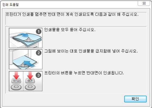 인쇄 도움말 화면으로 프린터가 인쇄를 멈추면 반대 면이 계속 인쇄되도록 다음과 같이 해주십시오. 인쇄물을 모두 들어 주십시오. 그림에 보이는 대로 인쇄물을 급지함에 넣어 주십시오. 프린터의 버튼을 누르면 반대면이 인쇄됩니다. 화면